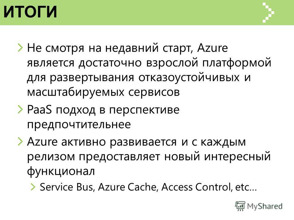 ИТОГИ Не смотря на недавний старт, Azure является достаточно взрослой платформой для развертывания отказоустойчивых и масштабируемых сервисов PaaS подход в перспективе предпочтительнее Azure активно развивается и с каждым релизом предоставляет новый