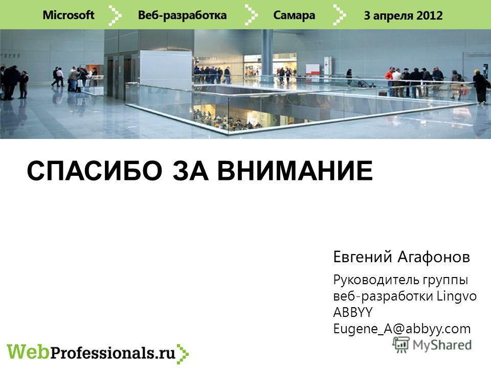 СПАСИБО ЗА ВНИМАНИЕ Руководитель группы веб-разработки Lingvo ABBYY Eugene_A@abbyy.com Евгений Агафонов