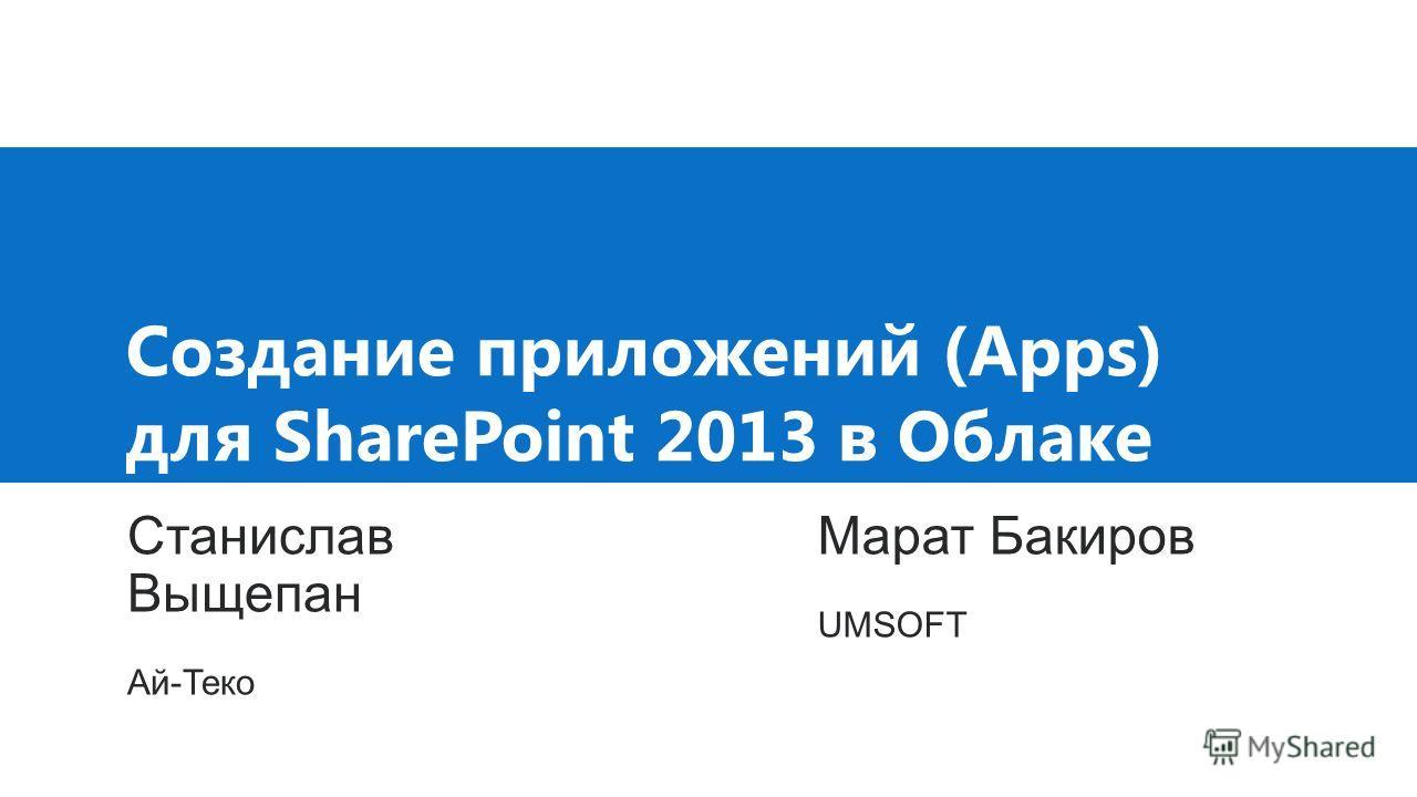 Создание приложений (Apps) для SharePoint 2013 в Облаке Станислав Выщепан Ай-Теко Марат Бакиров UMSOFT