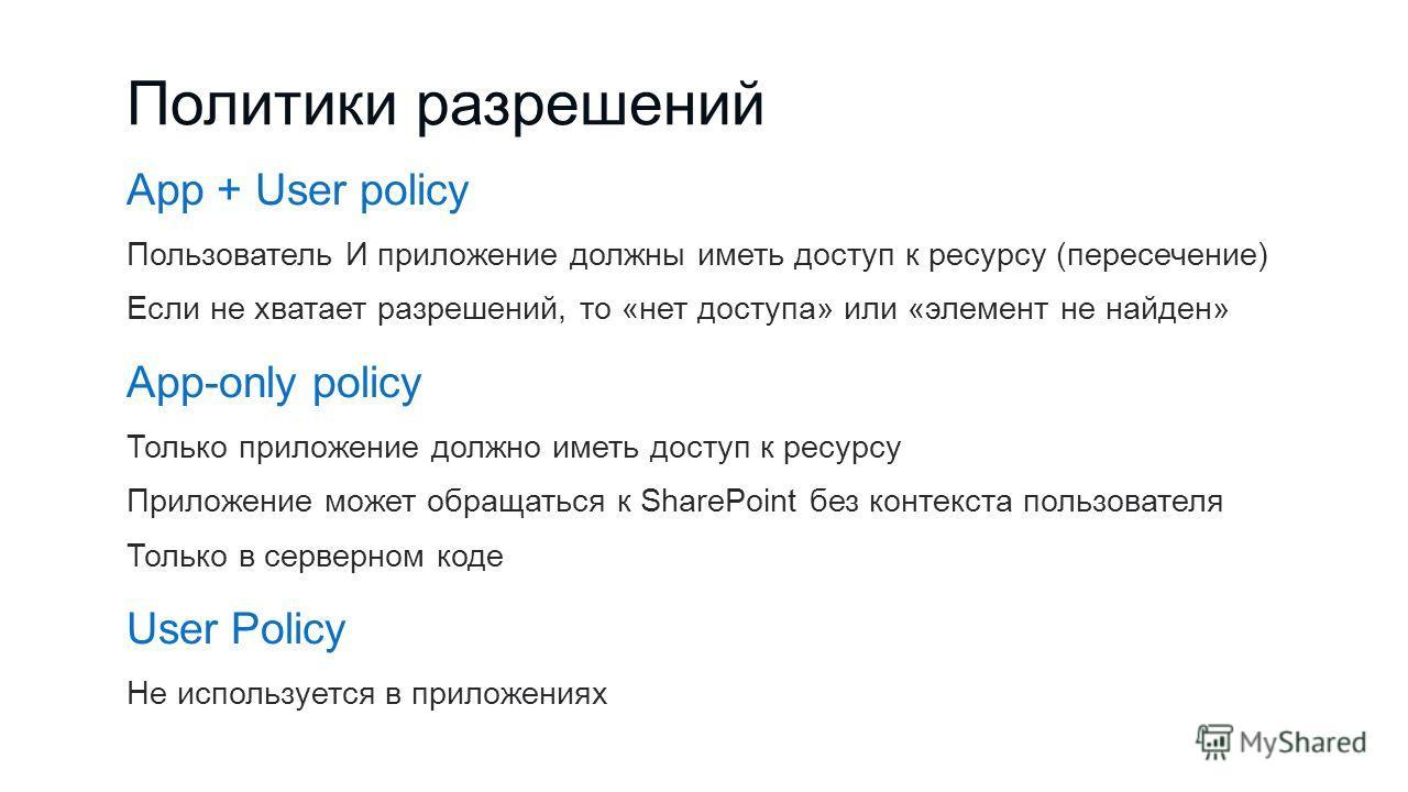 Политики разрешений App + User policy Пользователь И приложение должны иметь доступ к ресурсу (пересечение) Если не хватает разрешений, то «нет доступа» или «элемент не найден» App-only policy Только приложение должно иметь доступ к ресурсу Приложени