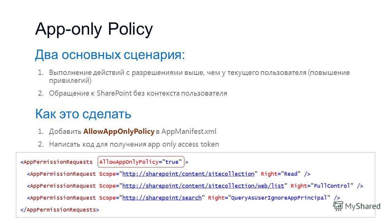 App-only Policy Два основных сценария: 1.Выполнение действий с разрешениями выше, чем у текущего пользователя (повышение привилегий) 2.Обращение к SharePoint без контекста пользователя Как это сделать 1.Добавить AllowAppOnlyPolicy в AppManifest.xml 2