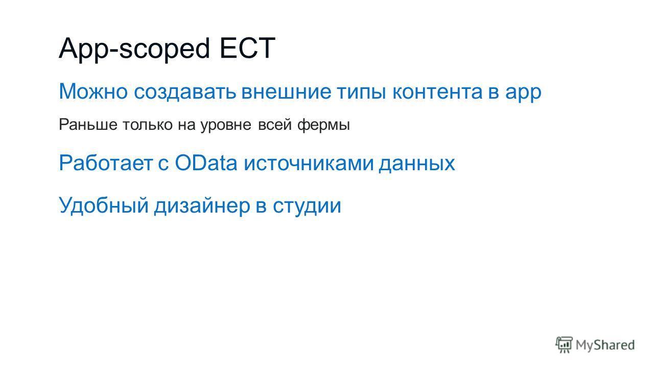 App-scoped ECT Можно создавать внешние типы контента в app Раньше только на уровне всей фермы Работает с OData источниками данных Удобный дизайнер в студии
