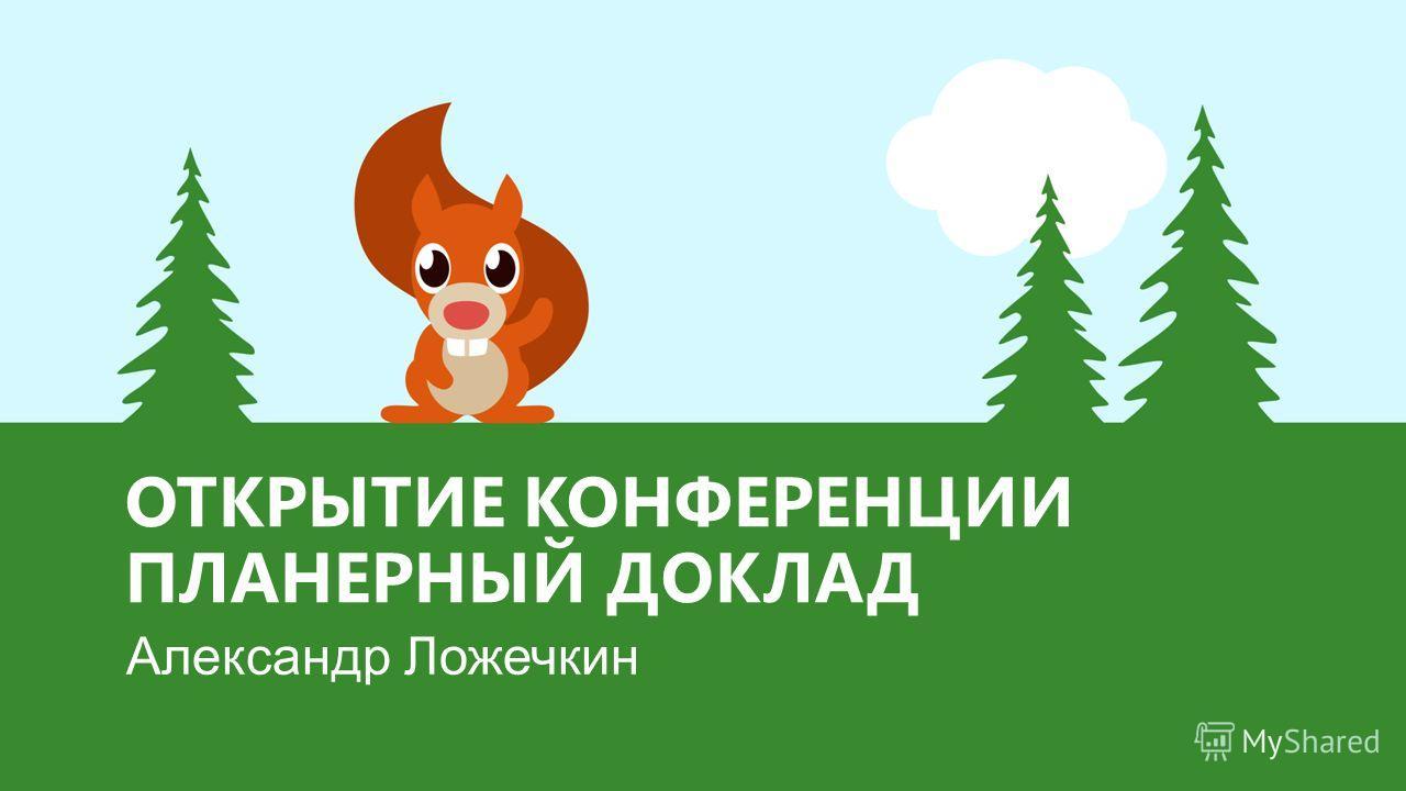 ОТКРЫТИЕ КОНФЕРЕНЦИИ ПЛАНЕРНЫЙ ДОКЛАД Александр Ложечкин