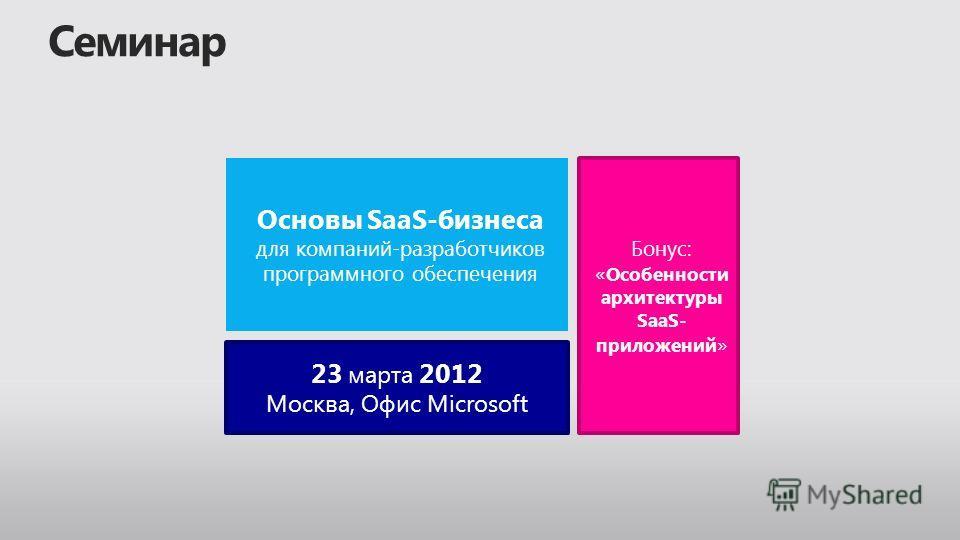 Основы SaaS-бизнеса для компаний-разработчиков программного обеспечения Бонус: « Особенности архитектуры SaaS- приложений » 23 марта 2012 Москва, Офис Microsoft