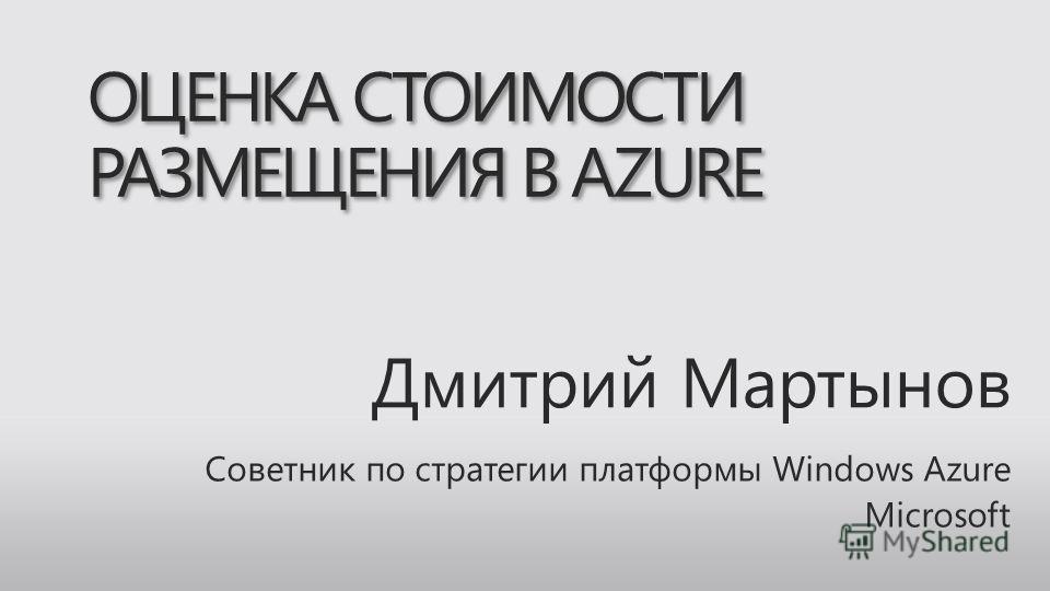 Дмитрий Мартынов Советник по стратегии платформы Windows Azure Microsoft ОЦЕНКА СТОИМОСТИ РАЗМЕЩЕНИЯ В AZURE