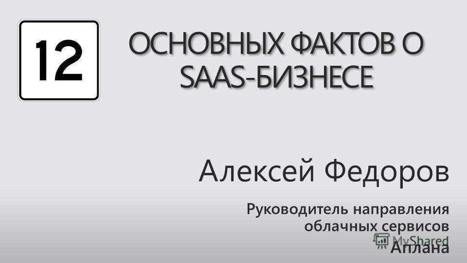 Алексей Федоров Руководитель направления облачных сервисов Аплана ОСНОВНЫХ ФАКТОВ О SAAS-БИЗНЕСЕ
