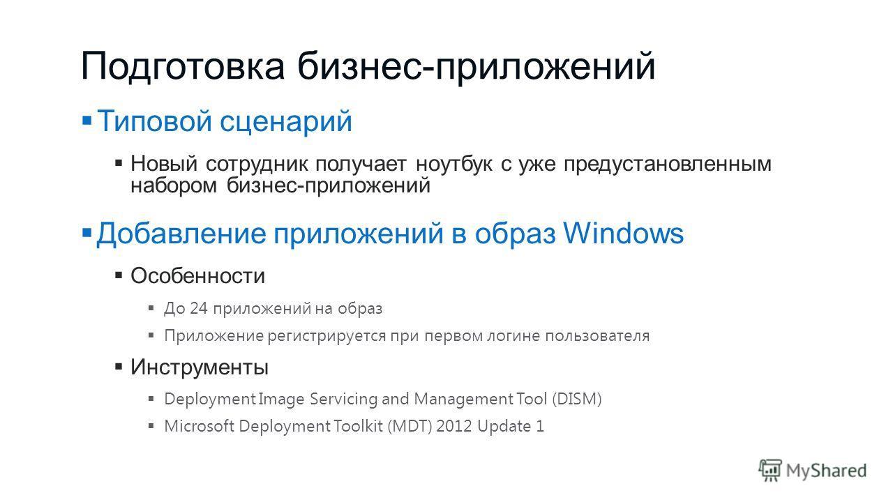 Подготовка бизнес-приложений Типовой сценарий Новый сотрудник получает ноутбук с уже предустановленным набором бизнес-приложений Добавление приложений в образ Windows Особенности До 24 приложений на образ Приложение регистрируется при первом логине п