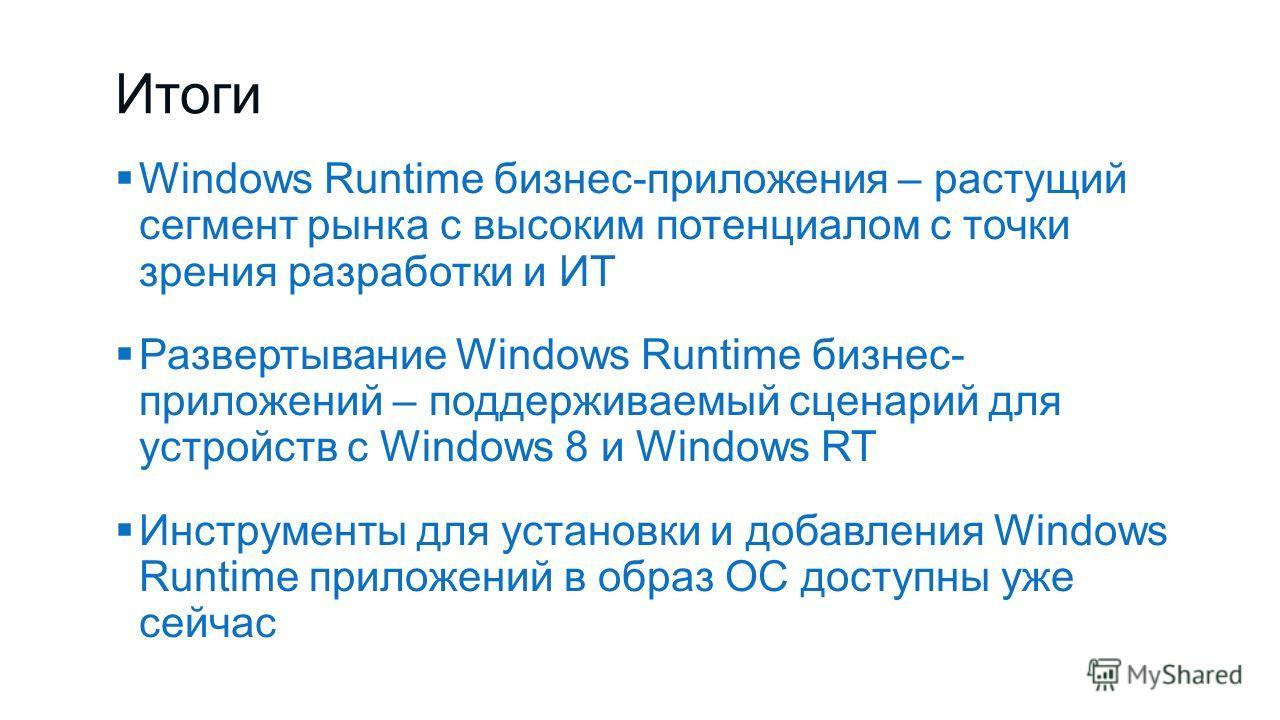 Итоги Windows Runtime бизнес-приложения – растущий сегмент рынка с высоким потенциалом с точки зрения разработки и ИТ Развертывание Windows Runtime бизнес- приложений – поддерживаемый сценарий для устройств с Windows 8 и Windows RT Инструменты для ус