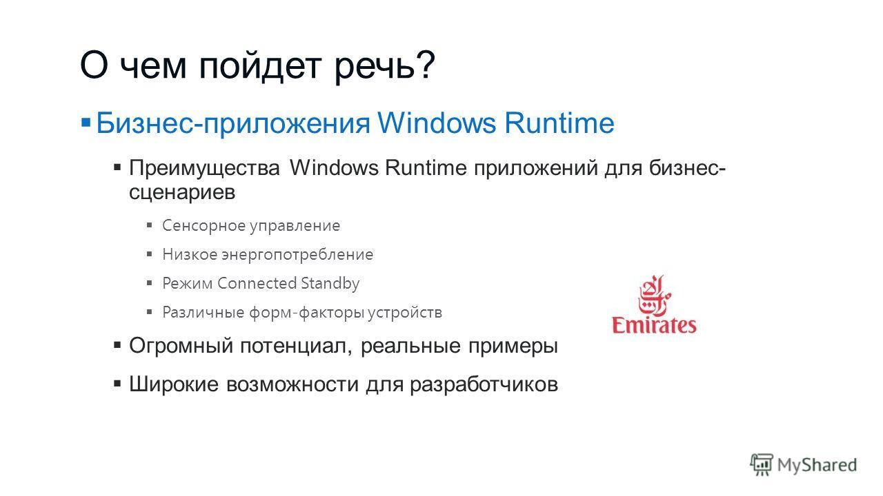 О чем пойдет речь? Бизнес-приложения Windows Runtime Преимущества Windows Runtime приложений для бизнес- сценариев Сенсорное управление Низкое энергопотребление Режим Connected Standby Различные форм-факторы устройств Огромный потенциал, реальные при