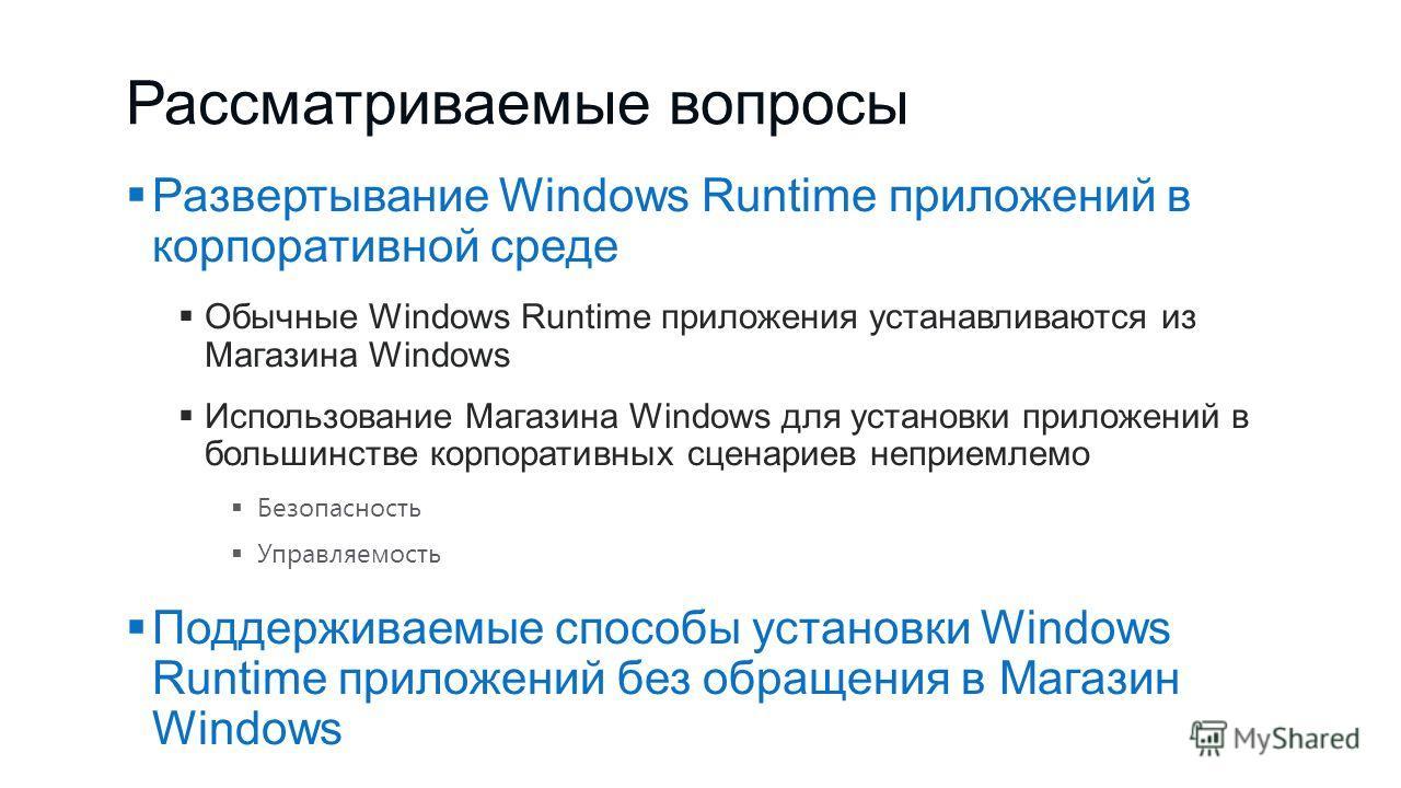 Рассматриваемые вопросы Развертывание Windows Runtime приложений в корпоративной среде Обычные Windows Runtime приложения устанавливаются из Магазина Windows Использование Магазина Windows для установки приложений в большинстве корпоративных сценарие