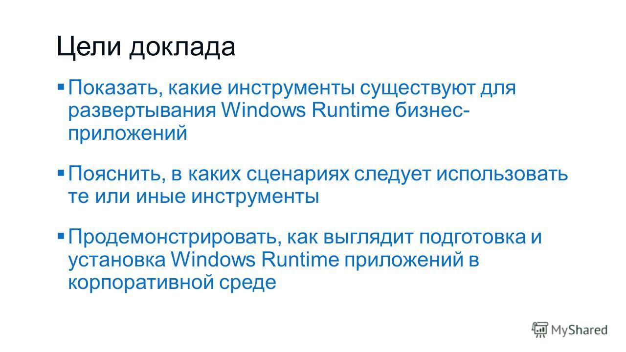Цели доклада Показать, какие инструменты существуют для развертывания Windows Runtime бизнес- приложений Пояснить, в каких сценариях следует использовать те или иные инструменты Продемонстрировать, как выглядит подготовка и установка Windows Runtime