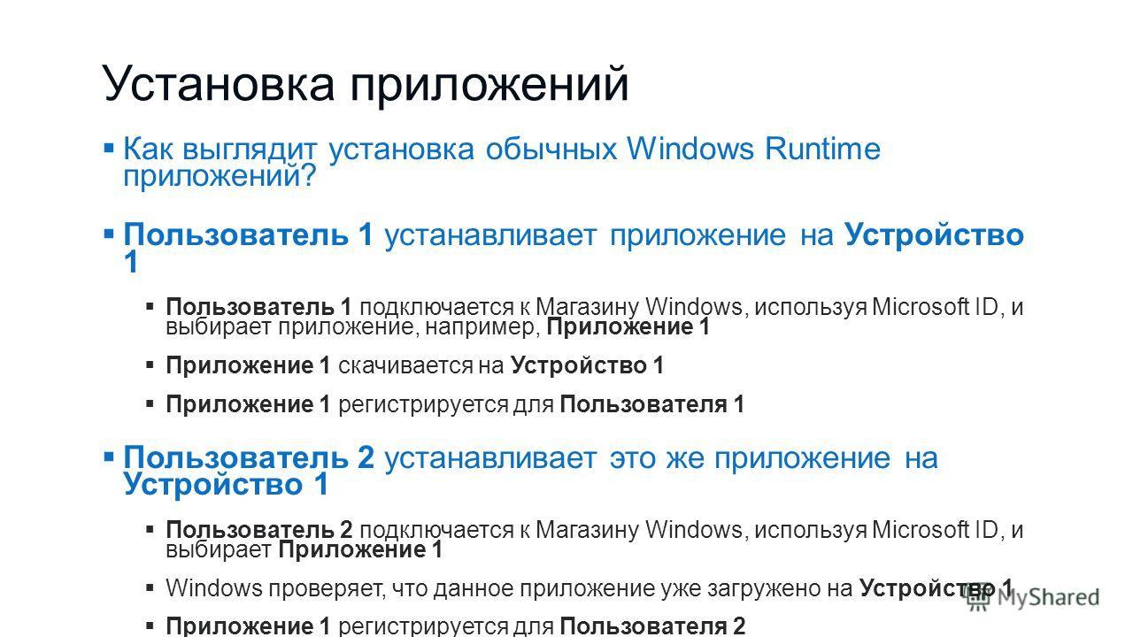 Установка приложений Как выглядит установка обычных Windows Runtime приложений? Пользователь 1 устанавливает приложение на Устройство 1 Пользователь 1 подключается к Магазину Windows, используя Microsoft ID, и выбирает приложение, например, Приложени