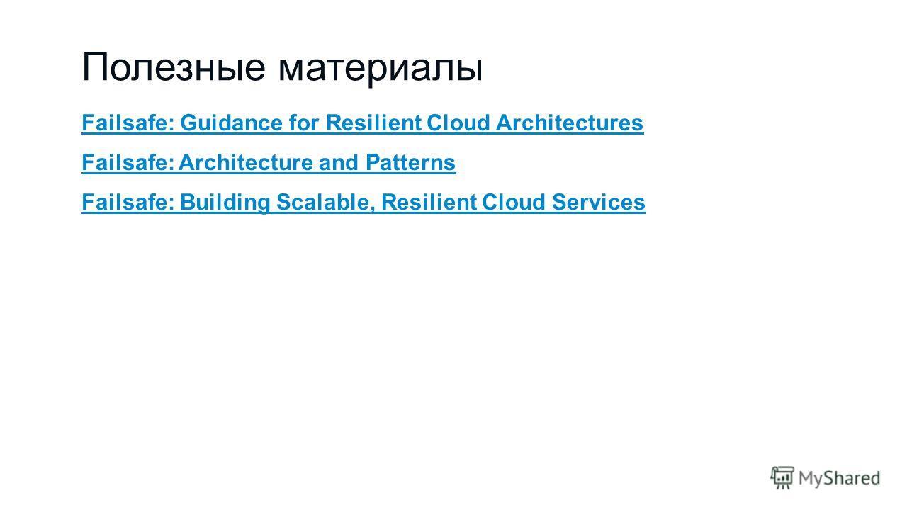 Полезные материалы Failsafe: Guidance for Resilient Cloud Architectures Failsafe: Architecture and Patterns Failsafe: Building Scalable, Resilient Cloud Services
