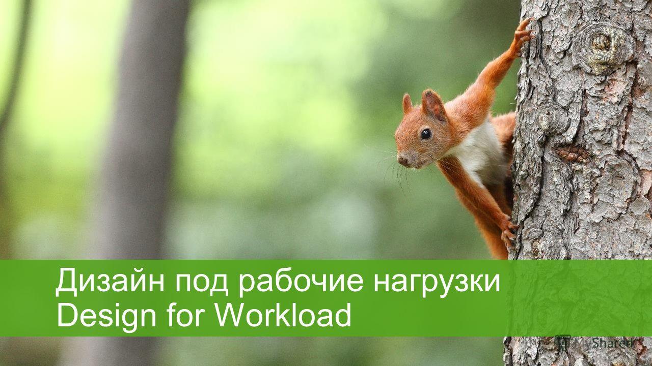 Дизайн под рабочие нагрузки Design for Workload
