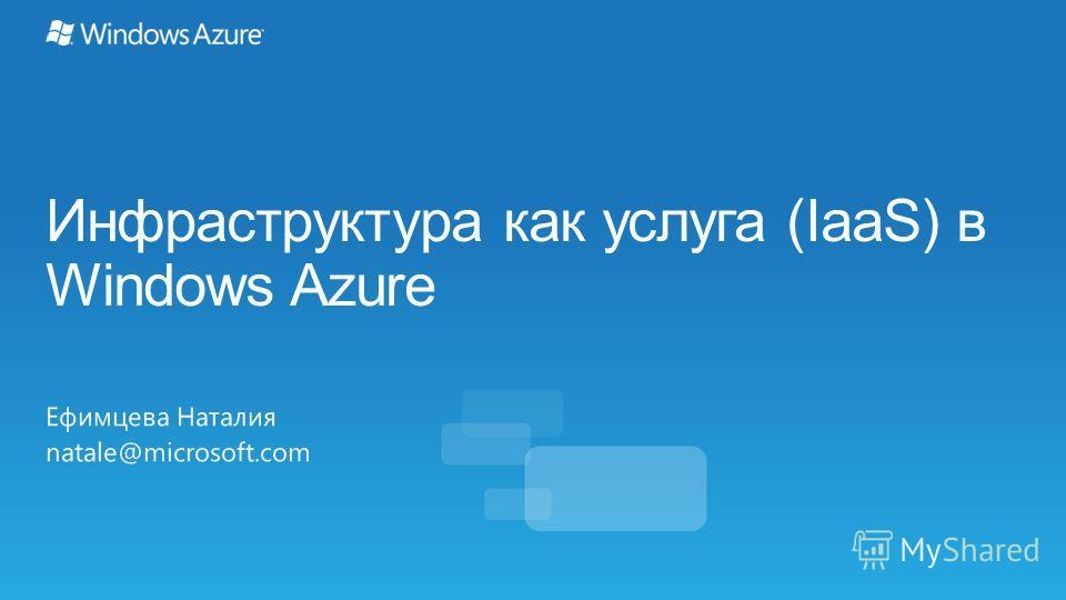 Инфраструктура как услуга (IaaS) в Windows Azure Ефимцева Наталия natale@microsoft.com