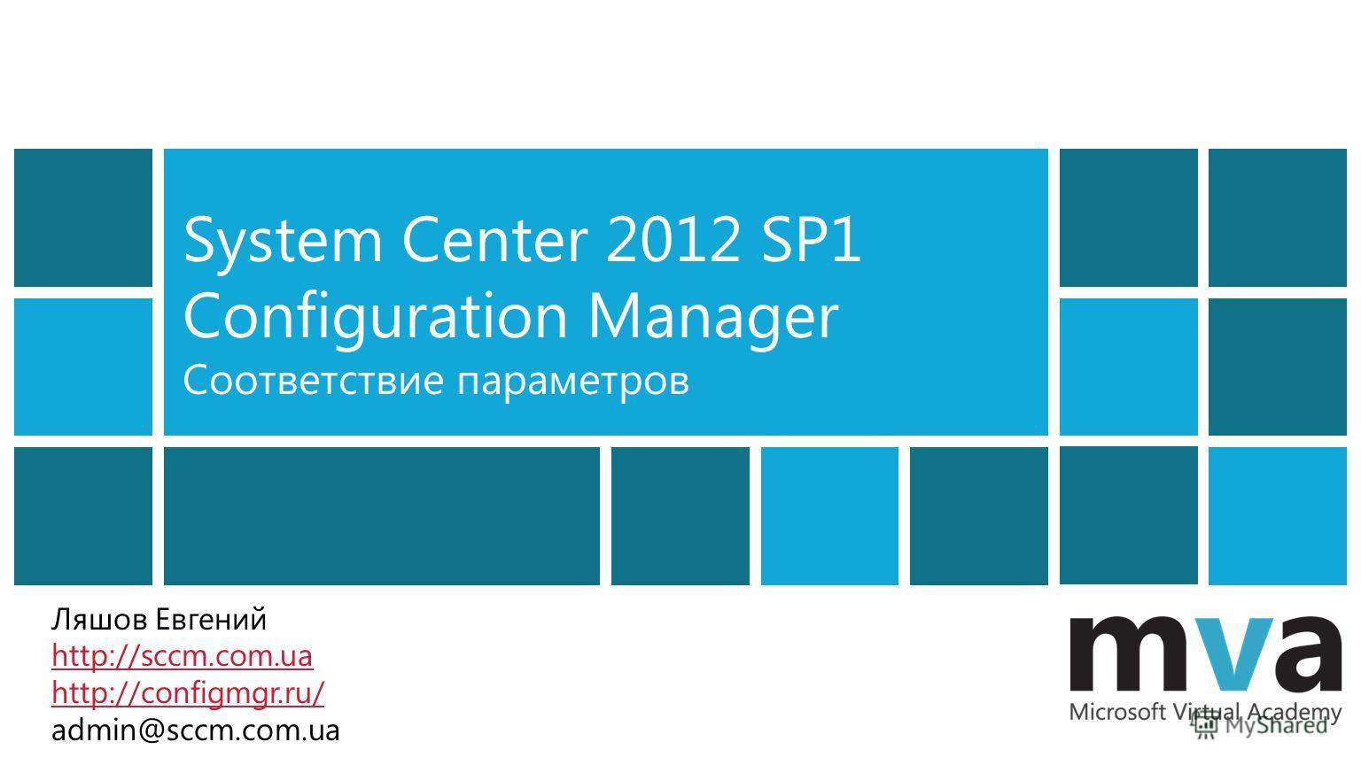 System Center 2012 SP1 Configuration Manager Соответствие параметров Ляшов Евгений http://sccm.com.ua http://configmgr.ru/ admin@sccm.com.ua