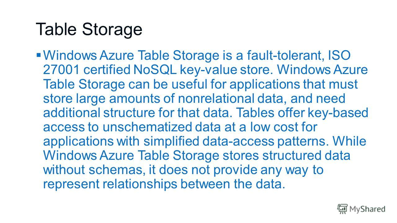 Table Storage Windows Azure Table Storage is a fault-tolerant, ISO 27001 certified NoSQL key-value store. Windows Azure Table Storage can be useful for applications that must store large amounts of nonrelational data, and need additional structure fo
