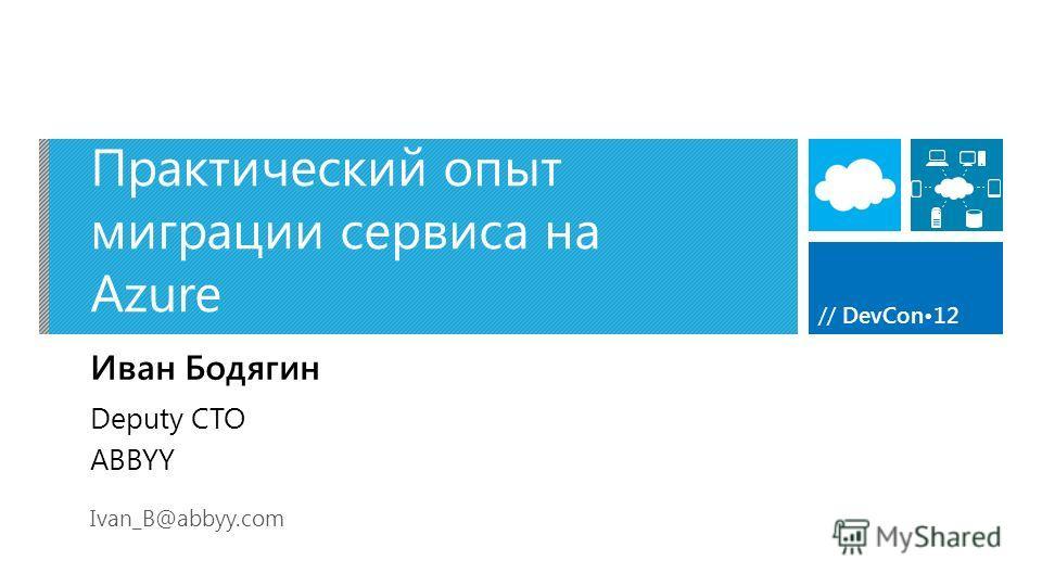 // DevCon12 Практический опыт миграции сервиса на Azure Иван Бодягин Ivan_B@abbyy.com Deputy CTO ABBYY