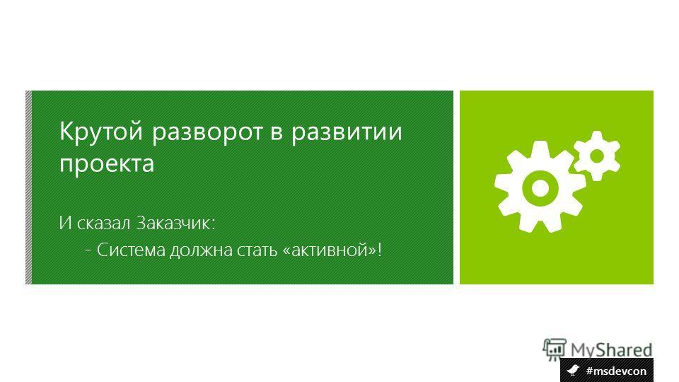 #msdevcon И сказал Заказчик: - Система должна стать «активной»! Крутой разворот в развитии проекта