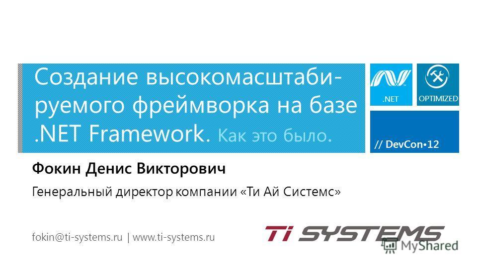 // DevCon12 Создание высокомасштаби- руемого фреймворка на базе.NET Framework. Как это было. Фокин Денис Викторович fokin@ti-systems.ru | www.ti-systems.ru Генеральный директор компании «Ти Ай Системс».NET OPTIMIZED
