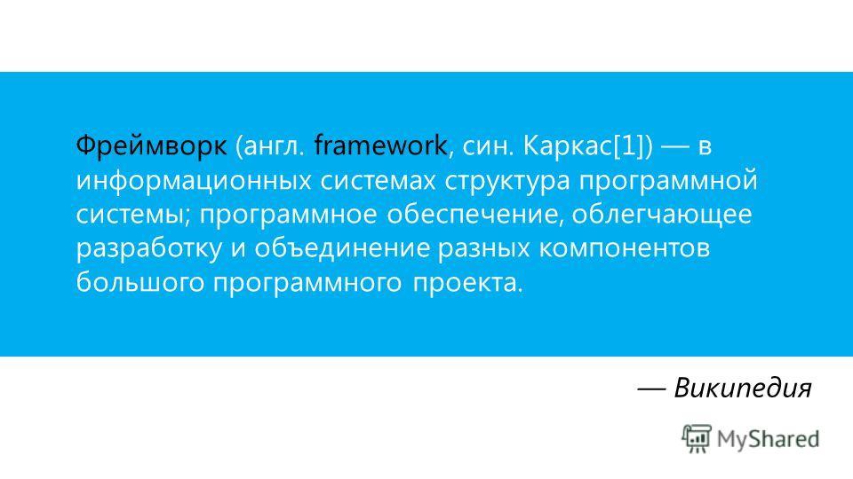 Википедия Фреймворк (англ. framework, син. Каркас[1]) в информационных системах структура программной системы; программное обеспечение, облегчающее разработку и объединение разных компонентов большого программного проекта.