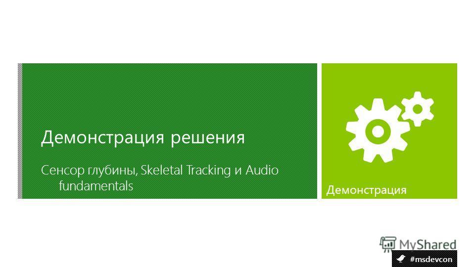 #msdevcon Сенсор глубины, Skeletal Tracking и Audio fundamentals Демонстрация решения Демонстрация
