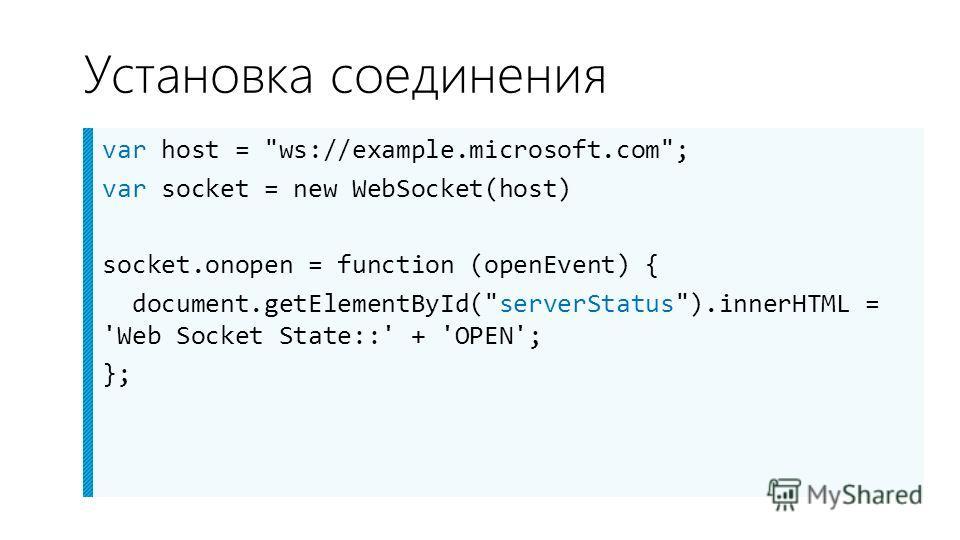 Установка соединения var host = ws://example.microsoft.com; var socket = new WebSocket(host) socket.onopen = function (openEvent) { document.getElementById(serverStatus).innerHTML = 'Web Socket State::' + 'OPEN'; };