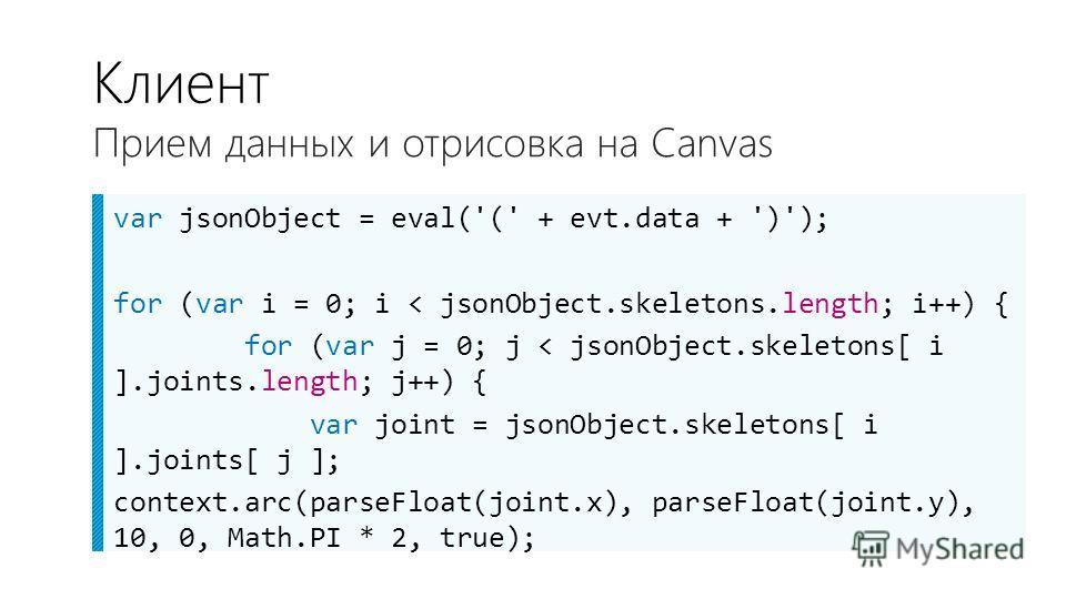 var jsonObject = eval('(' + evt.data + ')'); for (var i = 0; i < jsonObject.skeletons.length; i++) { for (var j = 0; j < jsonObject.skeletons[ i ].joints.length; j++) { var joint = jsonObject.skeletons[ i ].joints[ j ]; context.arc(parseFloat(joint.x