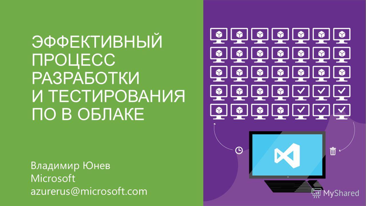ЭФФЕКТИВНЫЙ ПРОЦЕСС РАЗРАБОТКИ И ТЕСТИРОВАНИЯ ПО В ОБЛАКЕ Владимир Юнев Microsoft azurerus@microsoft.com