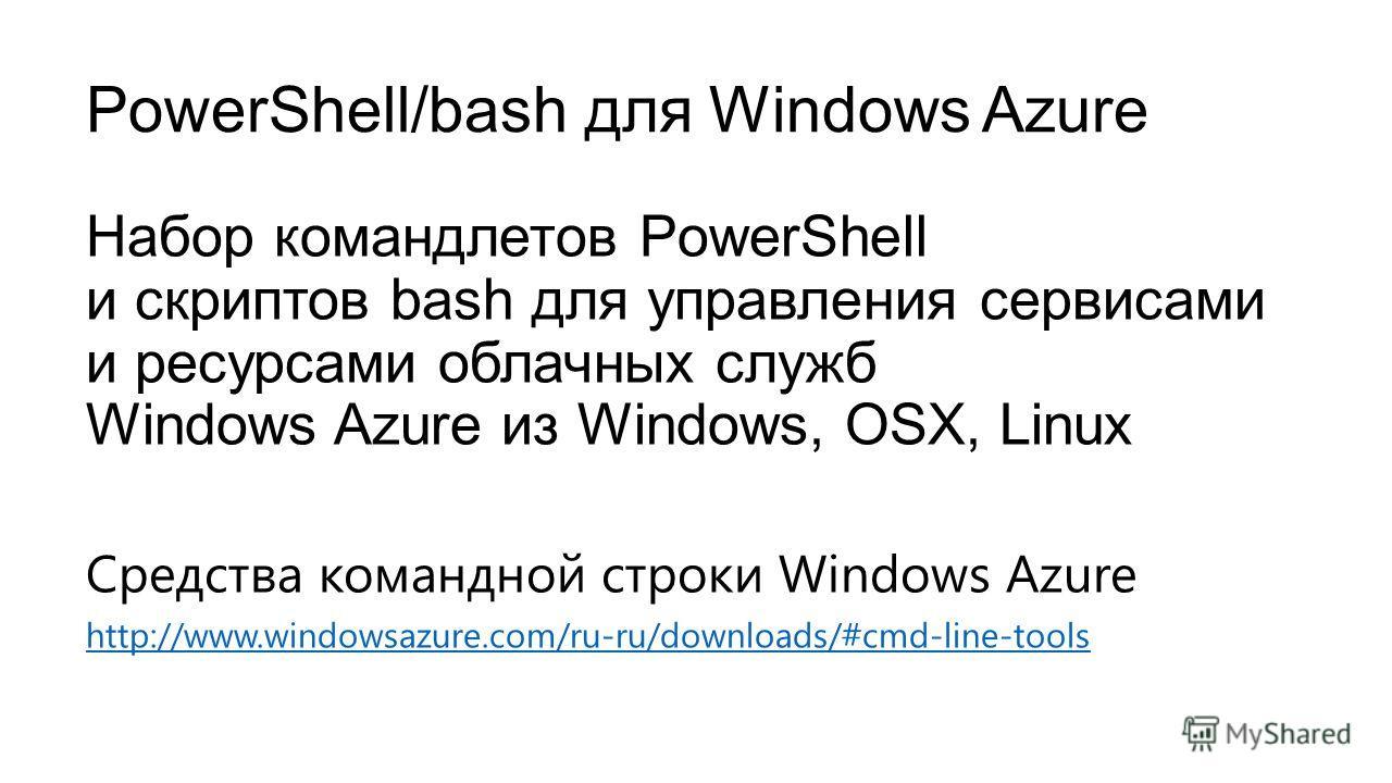 PowerShell/bash для Windows Azure Набор командлетов PowerShell и скриптов bash для управления сервисами и ресурсами облачных служб Windows Azure из Windows, OSX, Linux Средства командной строки Windows Azure http://www.windowsazure.com/ru-ru/download
