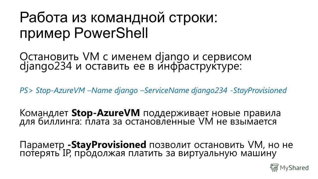 Работа из командной строки: пример PowerShell Остановить VM с именем django и сервисом django234 и оставить ее в инфраструктуре: PS> Stop-AzureVM –Name django –ServiceName django234 -StayProvisioned Командлет Stop-AzureVM поддерживает новые правила д