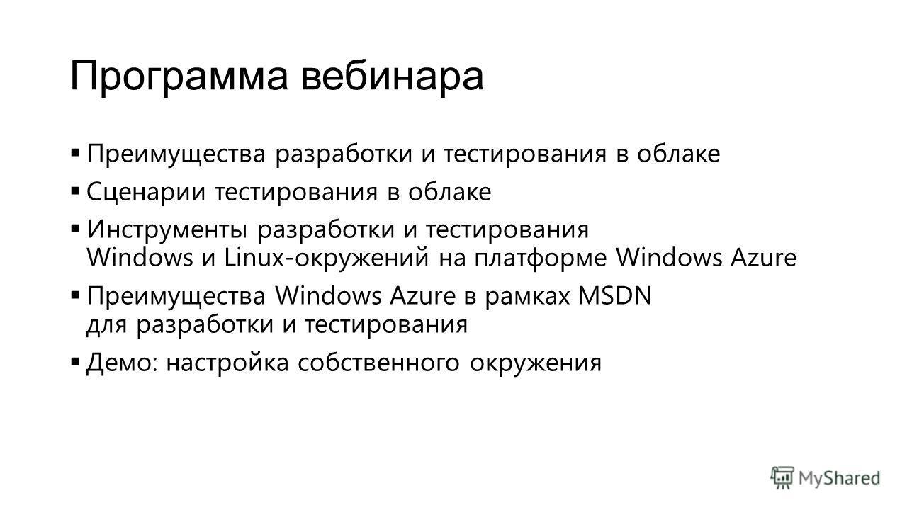 Программа вебинара Преимущества разработки и тестирования в облаке Сценарии тестирования в облаке Инструменты разработки и тестирования Windows и Linux-окружений на платформе Windows Azure Преимущества Windows Azure в рамках MSDN для разработки и тес