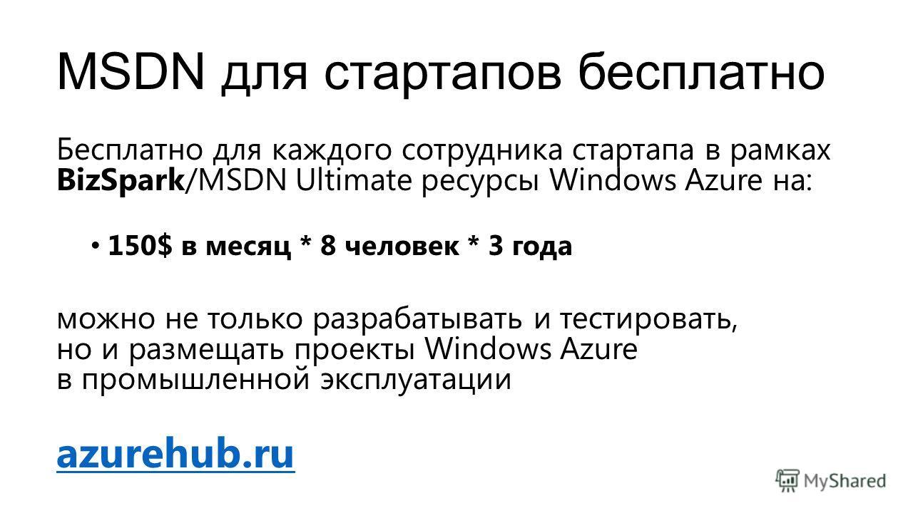 MSDN для стартапов бесплатно Бесплатно для каждого сотрудника стартапа в рамках BizSpark/MSDN Ultimate ресурсы Windows Azure на: 150$ в месяц * 8 человек * 3 года можно не только разрабатывать и тестировать, но и размещать проекты Windows Azure в про