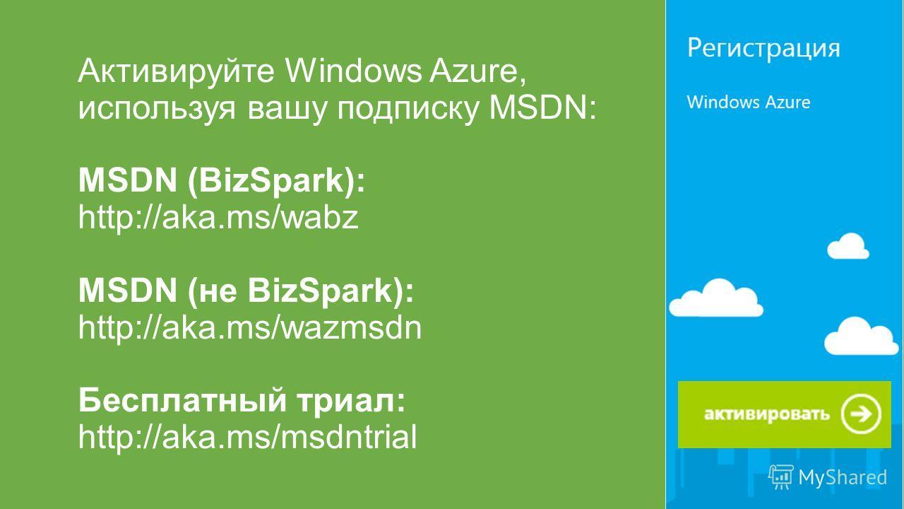 Активируйте Windows Azure, используя вашу подписку MSDN: MSDN (BizSpark): http://aka.ms/wabz MSDN (не BizSpark): http://aka.ms/wazmsdn Бесплатный триал: http://aka.ms/msdntrial