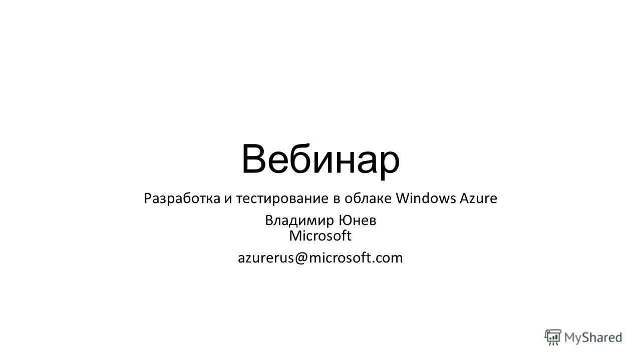 Вебинар Разработка и тестирование в облаке Windows Azure Владимир Юнев Microsoft azurerus@microsoft.com