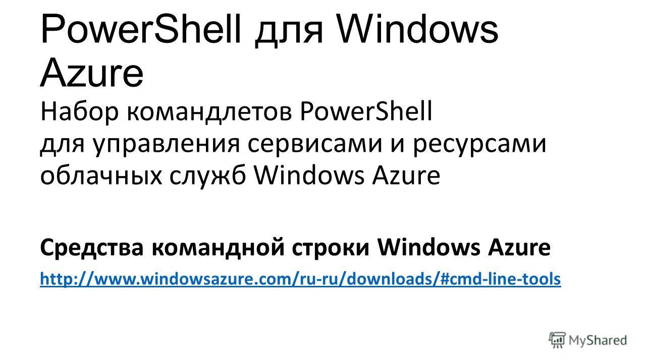 PowerShell для Windows Azure Набор командлетов PowerShell для управления сервисами и ресурсами облачных служб Windows Azure Средства командной строки Windows Azure http://www.windowsazure.com/ru-ru/downloads/#cmd-line-tools