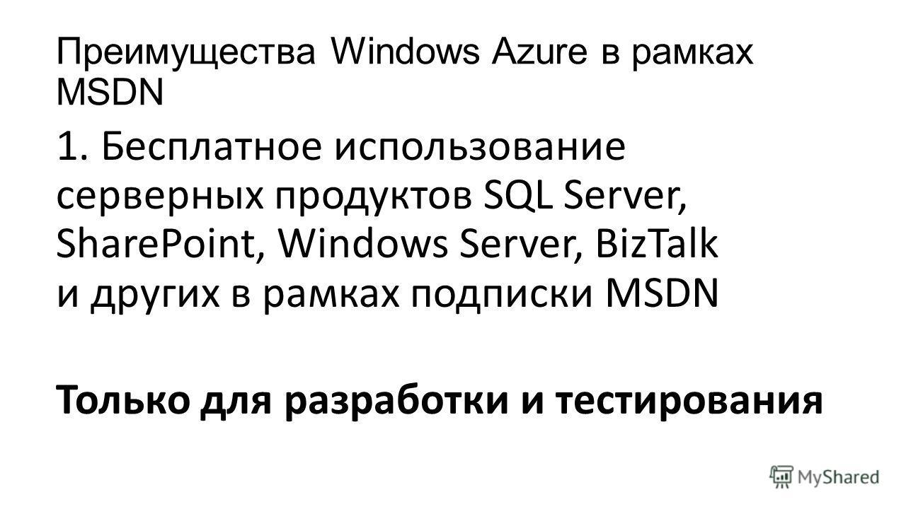 Преимущества Windows Azure в рамках MSDN 1. Бесплатное использование серверных продуктов SQL Server, SharePoint, Windows Server, BizTalk и других в рамках подписки MSDN Только для разработки и тестирования