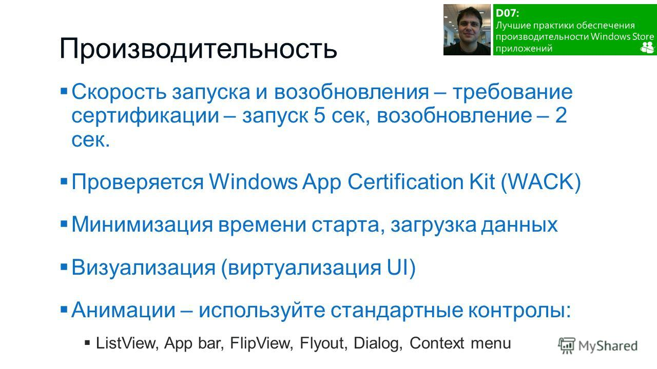 Скорость запуска и возобновления – требование сертификации – запуск 5 сек, возобновление – 2 сек. Проверяется Windows App Certification Kit (WACK) Минимизация времени старта, загрузка данных Визуализация (виртуализация UI) Анимации – используйте стан