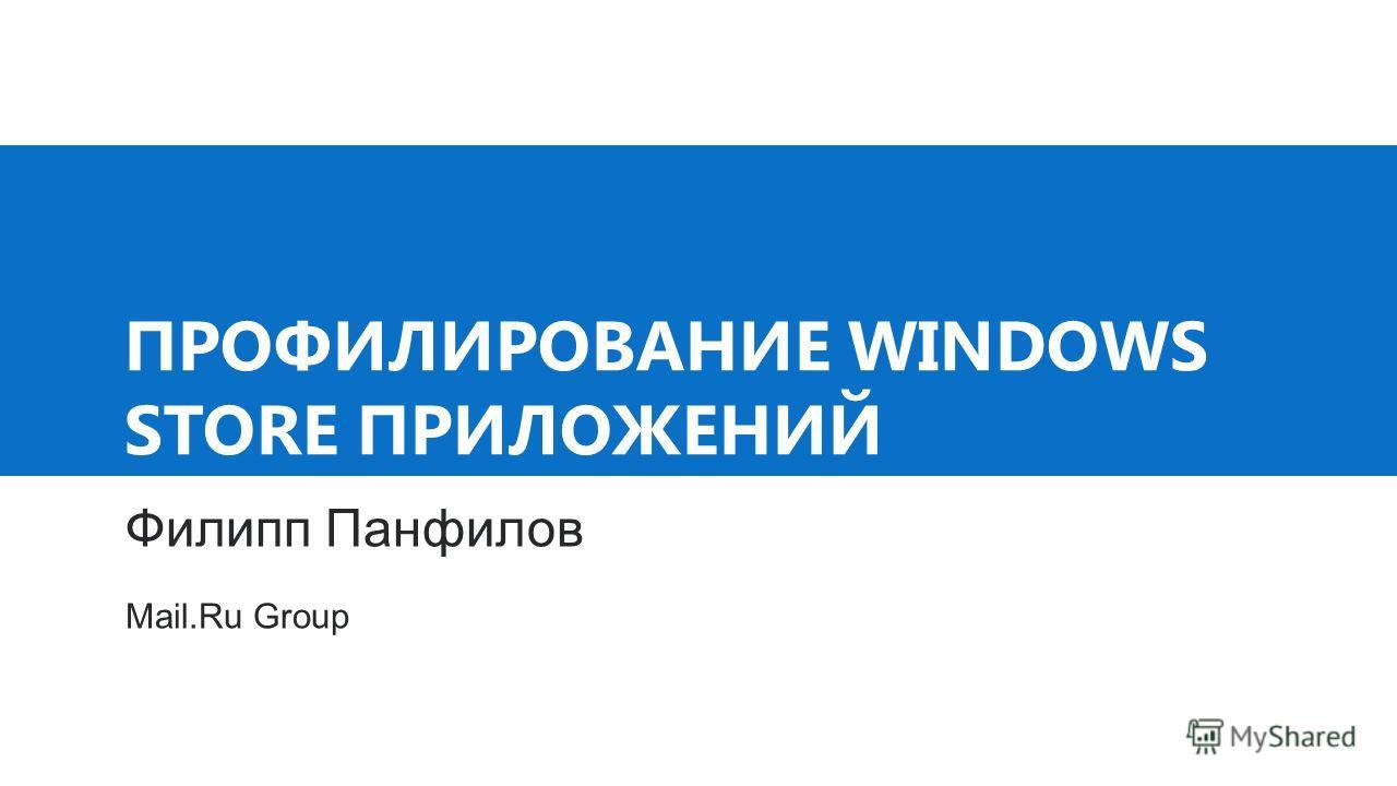 ПРОФИЛИРОВАНИЕ WINDOWS STORE ПРИЛОЖЕНИЙ Филипп Панфилов Mail.Ru Group