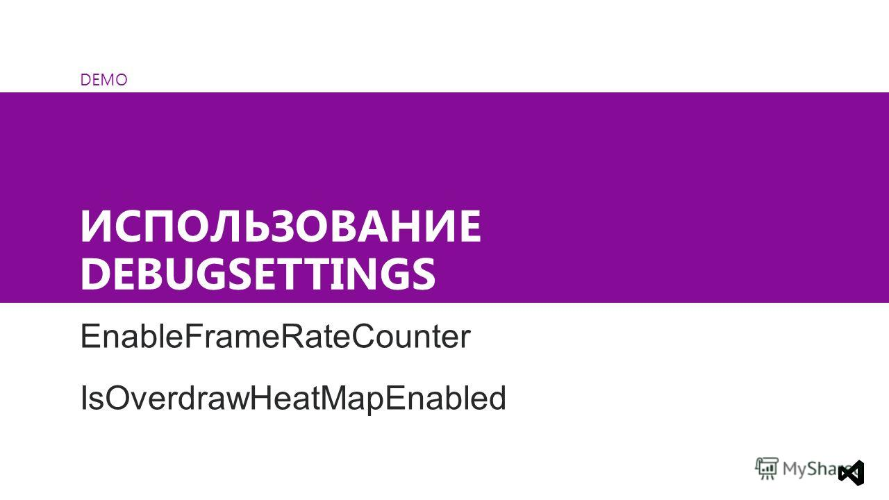 DEMO ИСПОЛЬЗОВАНИЕ DEBUGSETTINGS EnableFrameRateCounter IsOverdrawHeatMapEnabled