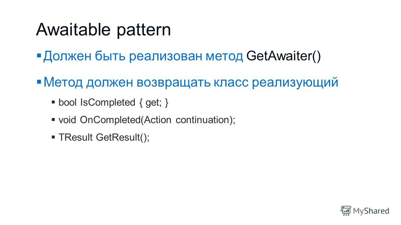 Awaitable pattern Должен быть реализован метод GetAwaiter() Метод должен возвращать класс реализующий bool IsCompleted { get; } void OnCompleted(Action continuation); TResult GetResult();