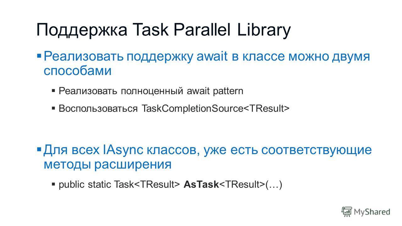 Поддержка Task Parallel Library Реализовать поддержку await в классе можно двумя способами Реализовать полноценный await pattern Воспользоваться TaskCompletionSource Для всех IAsync классов, уже есть соответствующие методы расширения public static Ta