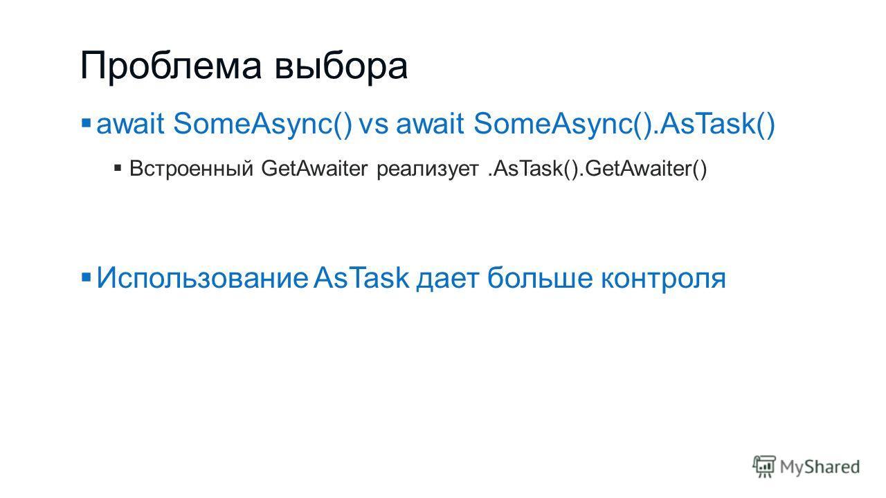 Проблема выбора await SomeAsync() vs await SomeAsync().AsTask() Встроенный GetAwaiter реализует.AsTask().GetAwaiter() Использование AsTask дает больше контроля
