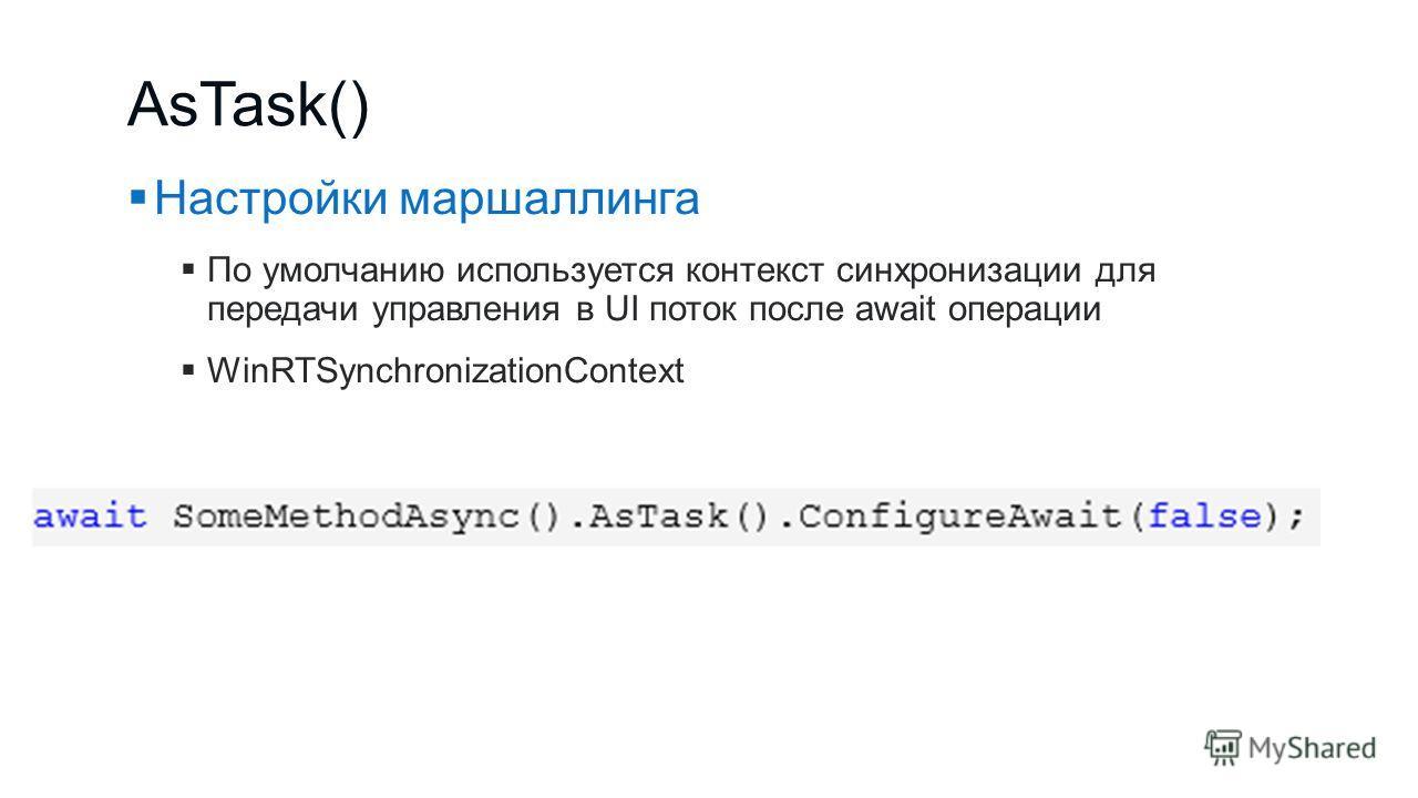 AsTask() Настройки маршаллинга По умолчанию используется контекст синхронизации для передачи управления в UI поток после await операции WinRTSynchronizationContext
