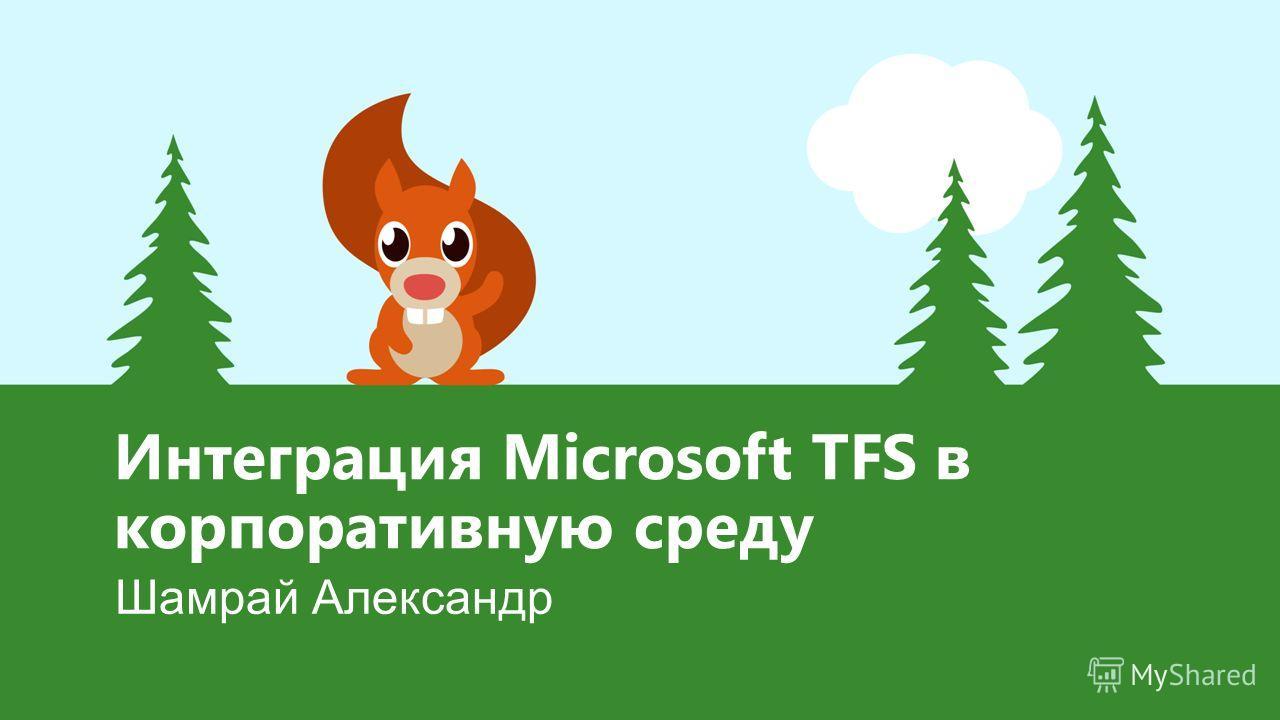 Интеграция Microsoft TFS в корпоративную среду Шамрай Александр