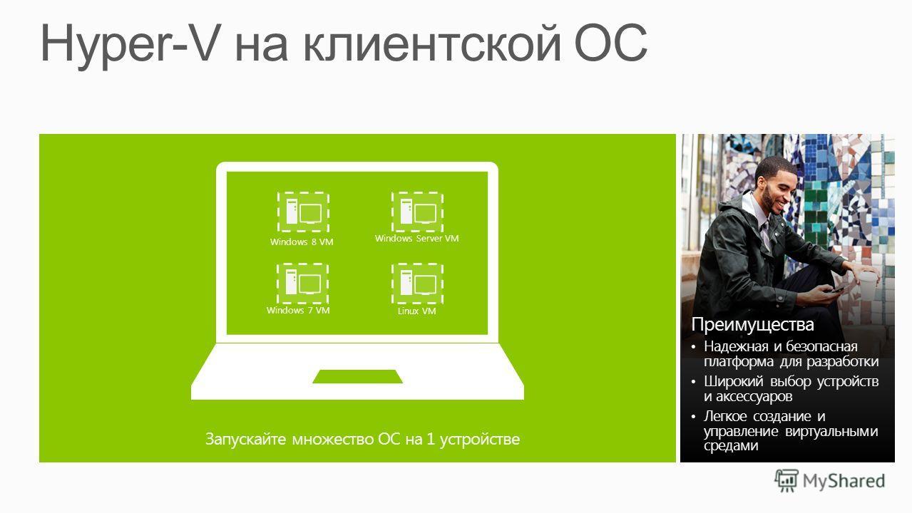 Преимущества Надежная и безопасная платформа для разработки Широкий выбор устройств и аксессуаров Легкое создание и управление виртуальными средами Windows 8 VM Windows 7 VM Windows Server VM Linux VM Запускайте множество ОС на 1 устройстве