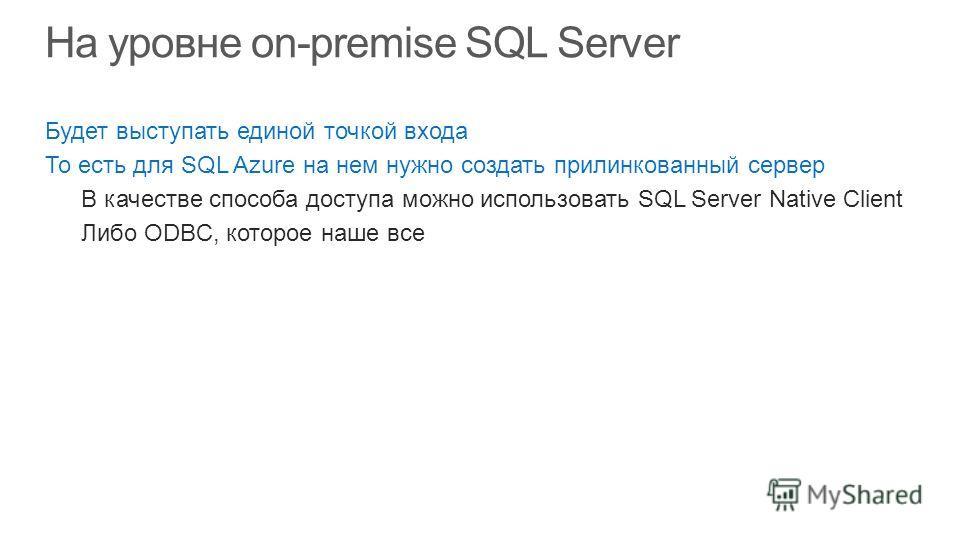 Будет выступать единой точкой входа То есть для SQL Azure на нем нужно создать прилинкованный сервер В качестве способа доступа можно использовать SQL Server Native Client Либо ODBC, которое наше все
