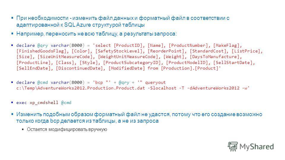 При необходимости - изменить файл данных и форматный файл в соответствии с адаптированной к SQL Azure структурой таблицы Например, переносить не всю таблицу, а результаты запроса: declare @qry varchar(8000) = 'select [ProductID], [Name], [ProductNumb
