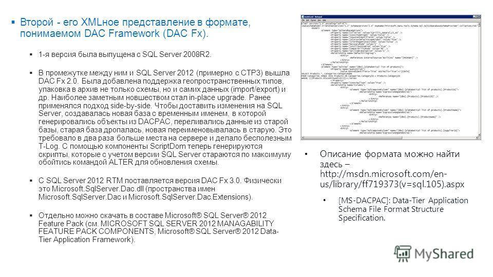 Второй - его XMLное представление в формате, понимаемом DAC Framework (DAC Fx). 1-я версия была выпущена с SQL Server 2008R2. В промежутке между ним и SQL Server 2012 (примерно с СТР3) вышла DAC Fx 2.0. Была добавлена поддержка геопространственных ти