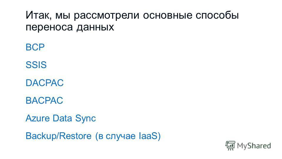 Итак, мы рассмотрели основные способы переноса данных BCP SSIS DACPAC BACPAC Azure Data Sync Backup/Restore (в случае IaaS)